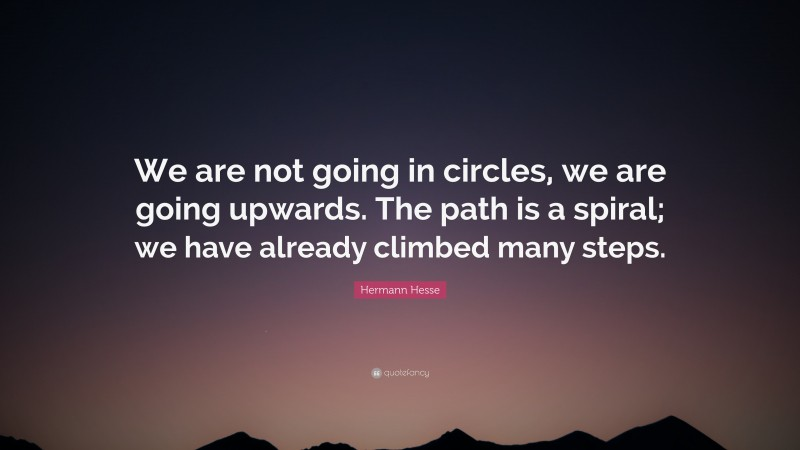 """Hermann Hesse Quote: """"We are not going in circles, we are going upwards. The path is a spiral; we have already climbed many steps."""""""
