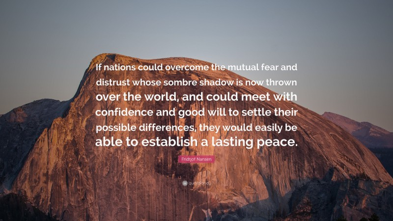 """Fridtjof Nansen Quote: """"If nations could overcome the mutual fear and distrust whose sombre shadow is now thrown over the world, and could meet with confidence and good will to settle their possible differences, they would easily be able to establish a lasting peace."""""""