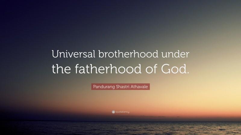"Pandurang Shastri Athavale Quote: ""Universal brotherhood under the fatherhood of God."""
