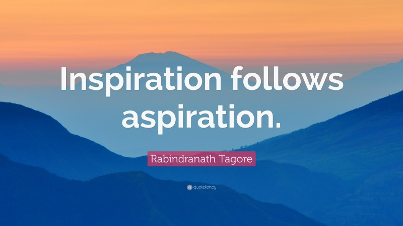 "Rabindranath Tagore Quote: ""Inspiration follows aspiration."""