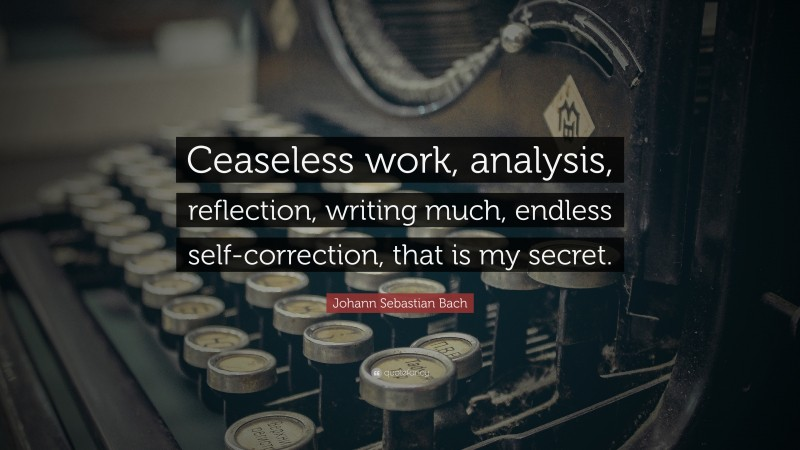"""Johann Sebastian Bach Quote: """"Ceaseless work, analysis, reflection, writing much, endless self-correction, that is my secret."""""""