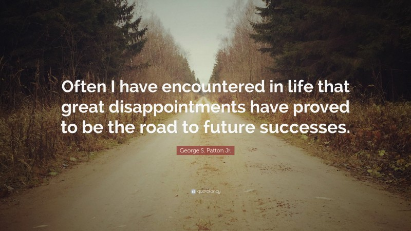 """George S. Patton Jr. Quote: """"Often I have encountered in life that great disappointments have proved to be the road to future successes."""""""