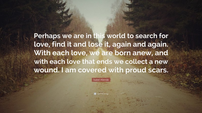 """Isabel Allende Quote: """"Perhaps we are in this world to search for love, find it and lose it, again and again. With each love, we are born anew, and with each love that ends we collect a new wound. I am covered with proud scars."""""""
