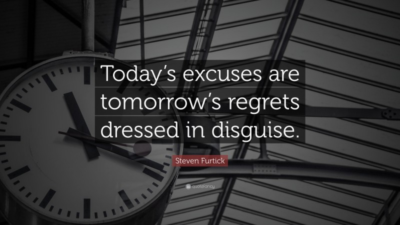"""Steven Furtick Quote: """"Today's excuses are tomorrow's regrets dressed in disguise."""""""