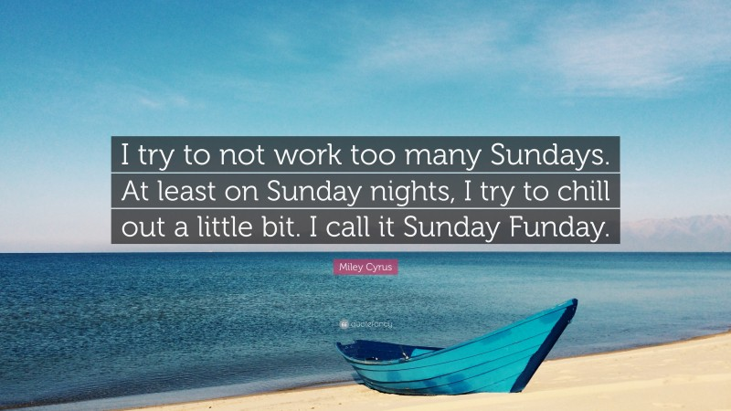 """Miley Cyrus Quote: """"I try to not work too many Sundays. At least on Sunday nights, I try to chill out a little bit. I call it Sunday Funday."""""""