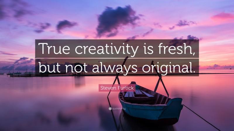 """Steven Furtick Quote: """"True creativity is fresh, but not always original."""""""