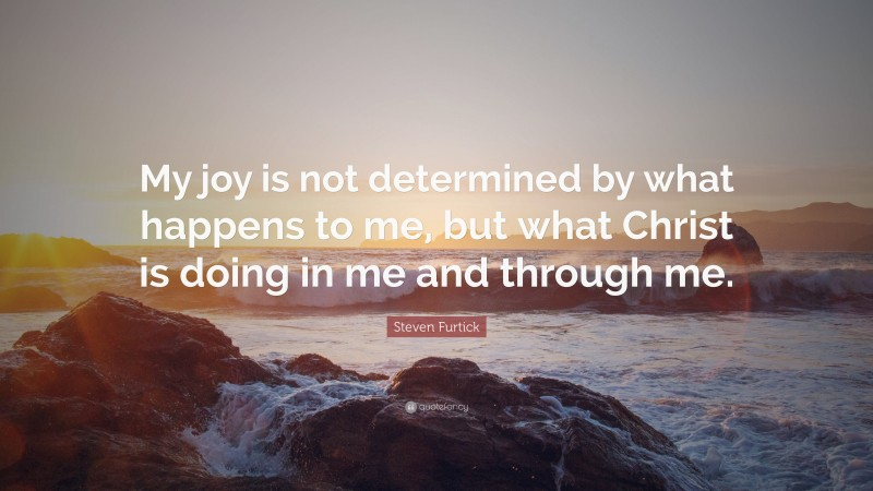 """Steven Furtick Quote: """"My joy is not determined by what happens to me, but what Christ is doing in me and through me."""""""