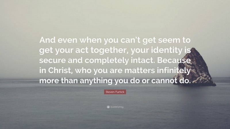 """Steven Furtick Quote: """"And even when you can't get seem to get your act together, your identity is secure and completely intact. Because in Christ, who you are matters infinitely more than anything you do or cannot do."""""""