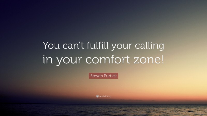 """Steven Furtick Quote: """"You can't fulfill your calling in your comfort zone!"""""""
