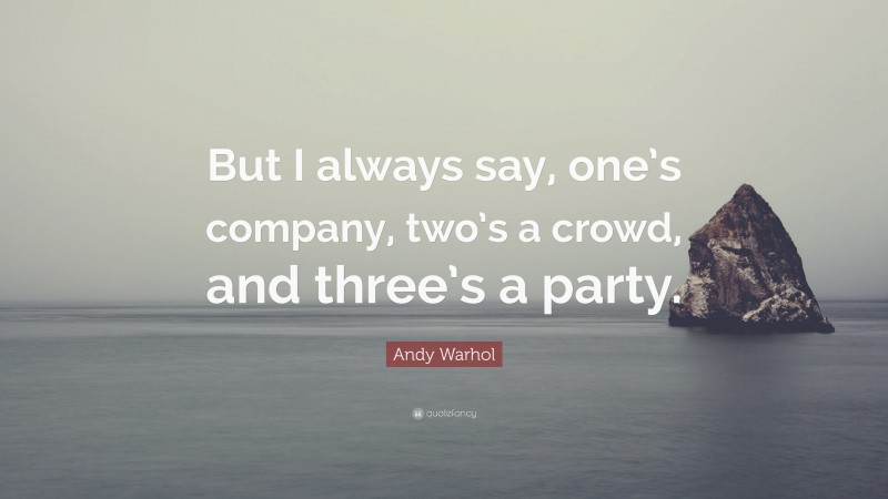 """Andy Warhol Quote: """"But I always say, one's company, two's a crowd, and three's a party."""""""