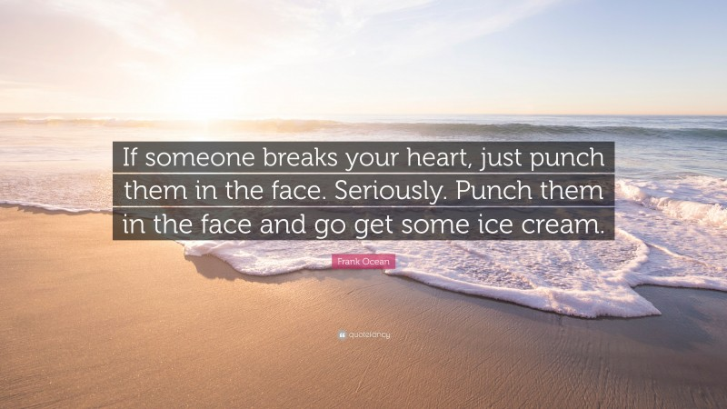 """Frank Ocean Quote: """"If someone breaks your heart, just punch them in the face. Seriously. Punch them in the face and go get some ice cream."""""""