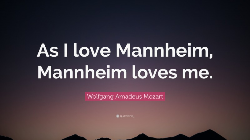"""Wolfgang Amadeus Mozart Quote: """"As I love Mannheim, Mannheim loves me."""""""