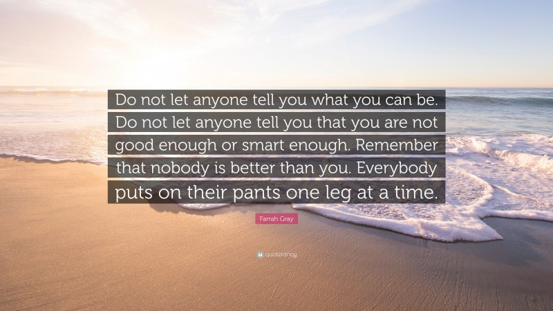"""Farrah Gray Quote: """"Do not let anyone tell you what you can be. Do not let anyone tell you that you are not good enough or smart enough. Remember that nobody is better than you. Everybody puts on their pants one leg at a time."""""""