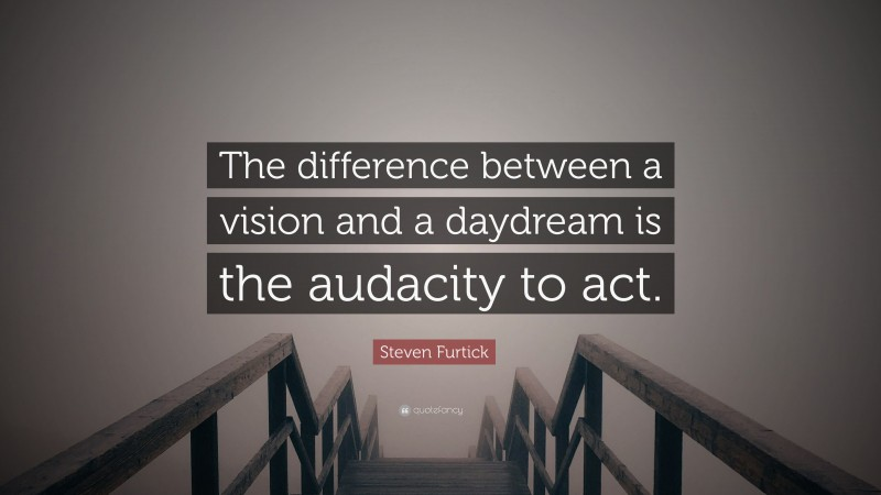 """Steven Furtick Quote: """"The difference between a vision and a daydream is the audacity to act."""""""
