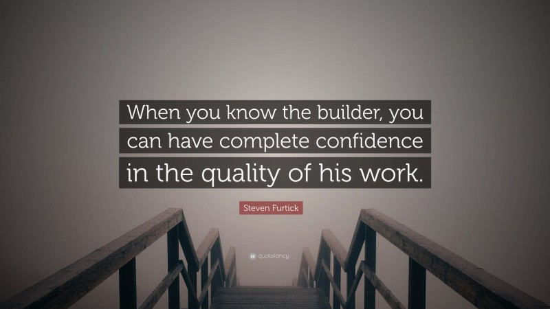 """Steven Furtick Quote: """"When you know the builder, you can have complete confidence in the quality of his work."""""""