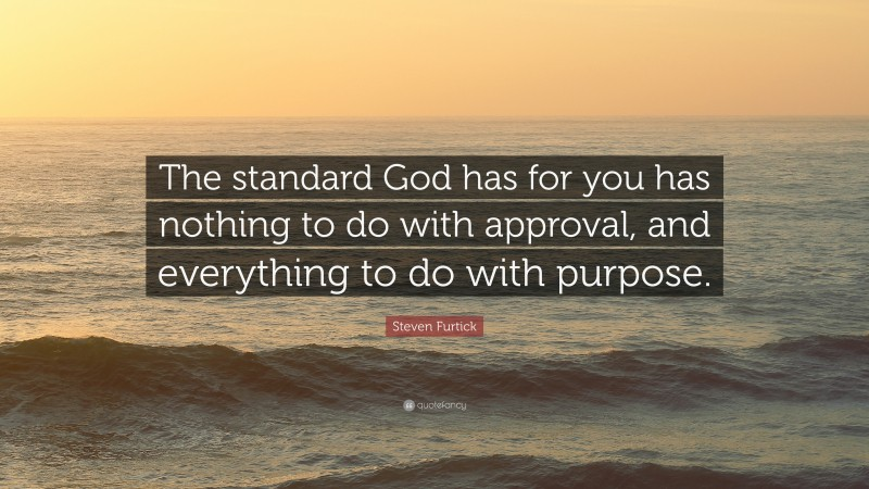 """Steven Furtick Quote: """"The standard God has for you has nothing to do with approval, and everything to do with purpose."""""""