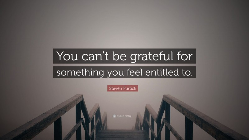 """Steven Furtick Quote: """"You can't be grateful for something you feel entitled to."""""""