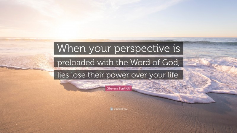"""Steven Furtick Quote: """"When your perspective is preloaded with the Word of God, lies lose their power over your life."""""""