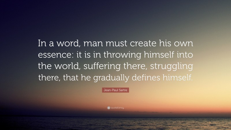 """Jean-Paul Sartre Quote: """"In a word, man must create his own essence: it is in throwing himself into the world, suffering there, struggling there, that he gradually defines himself."""""""