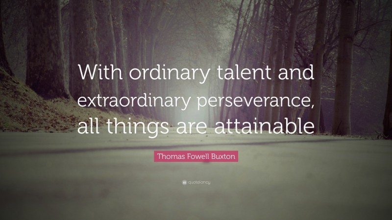 """Thomas Fowell Buxton Quote: """"With ordinary talent and extraordinary perseverance, all things are attainable"""""""
