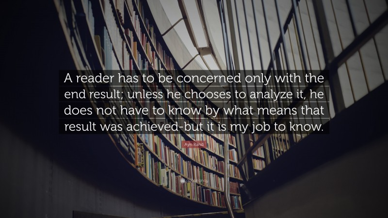 """Ayn Rand Quote: """"A reader has to be concerned only with the end result; unless he chooses to analyze it, he does not have to know by what means that result was achieved-but it is my job to know."""""""