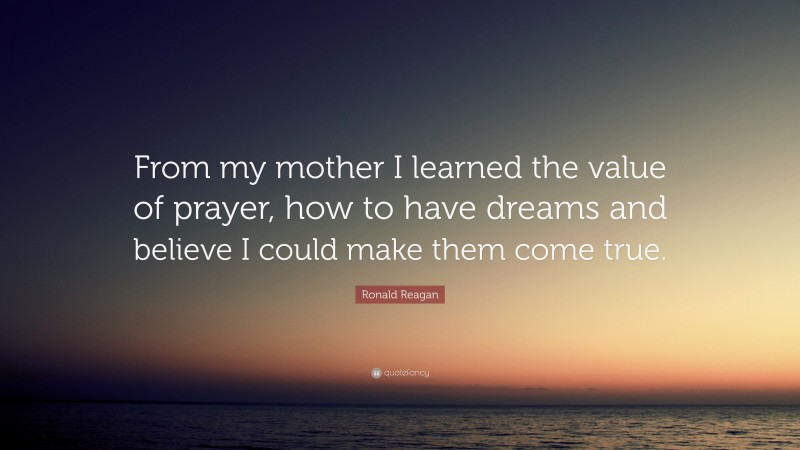 """Ronald Reagan Quote: """"From my mother I learned the value of prayer, how to have dreams and believe I could make them come true."""""""