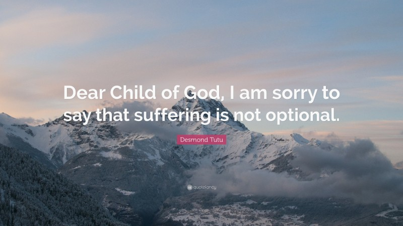 """Desmond Tutu Quote: """"Dear Child of God, I am sorry to say that suffering is not optional."""""""