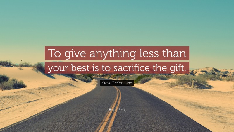 """Steve Prefontaine Quote: """"To give anything less than your best is to sacrifice the gift."""""""