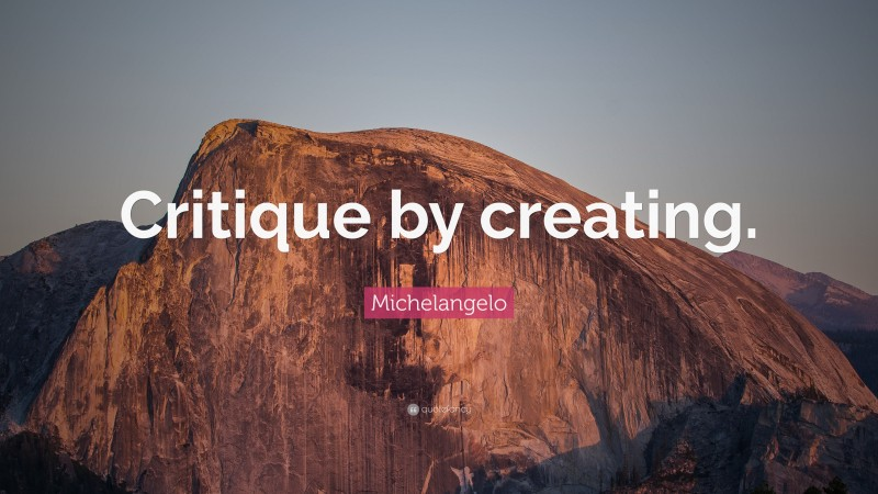 """Michelangelo Quote: """"Critique by creating."""""""