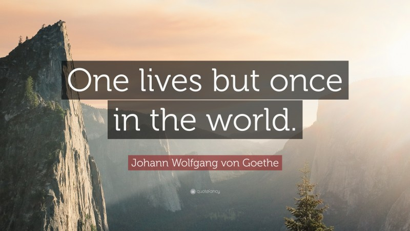 """Johann Wolfgang von Goethe Quote: """"One lives but once in the world."""""""