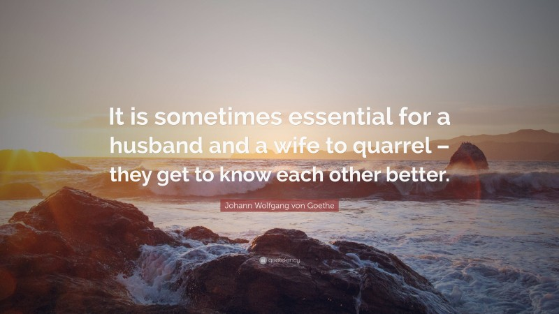 """Johann Wolfgang von Goethe Quote: """"It is sometimes essential for a husband and a wife to quarrel – they get to know each other better."""""""