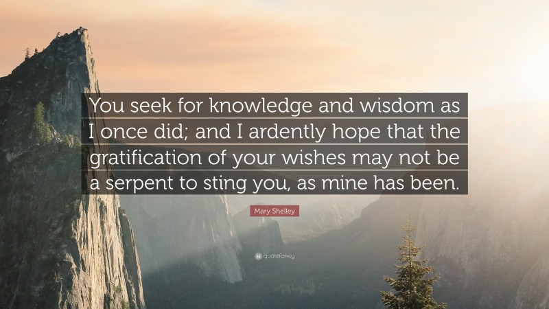 """Mary Shelley Quote: """"You seek for knowledge and wisdom as I once did; and I ardently hope that the gratification of your wishes may not be a serpent to sting you, as mine has been."""""""