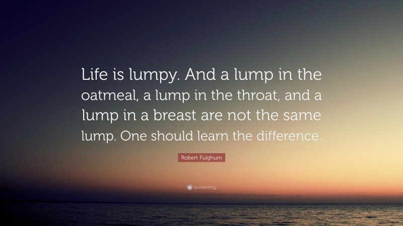 """Robert Fulghum Quote: """"Life is lumpy. And a lump in the oatmeal, a lump in the throat, and a lump in a breast are not the same lump. One should learn the difference."""""""