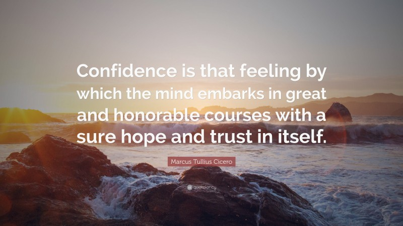 """Marcus Tullius Cicero Quote: """"Confidence is that feeling by which the mind embarks in great and honorable courses with a sure hope and trust in itself."""""""