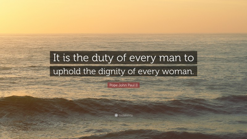 """Pope John Paul II Quote: """"It is the duty of every man to uphold the dignity of every woman."""""""