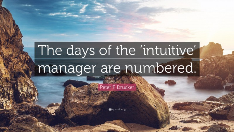 """Peter F. Drucker Quote: """"The days of the 'intuitive' manager are numbered."""""""