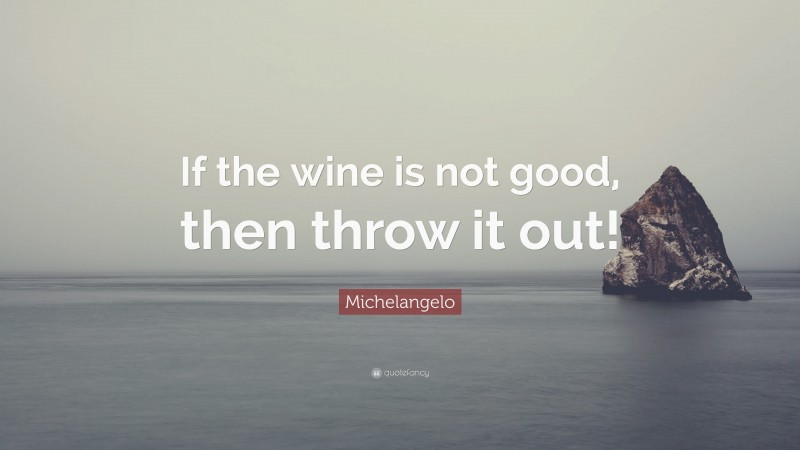 """Michelangelo Quote: """"If the wine is not good, then throw it out!"""""""
