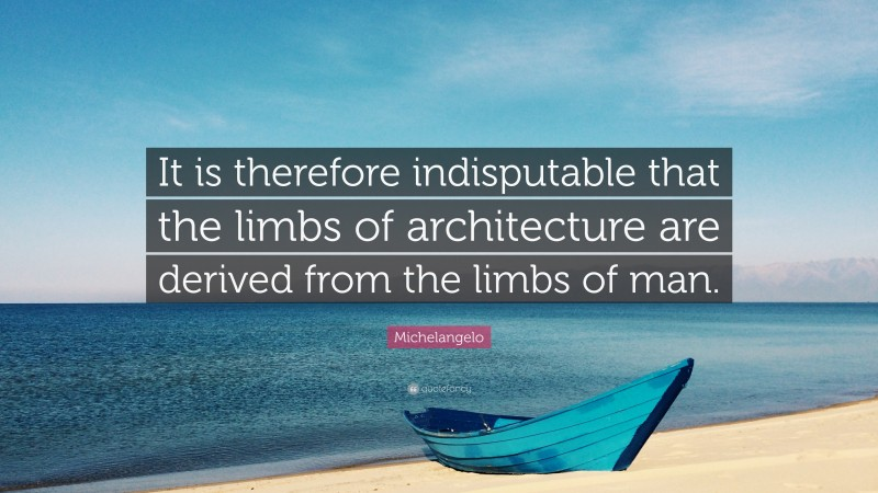 """Michelangelo Quote: """"It is therefore indisputable that the limbs of architecture are derived from the limbs of man."""""""