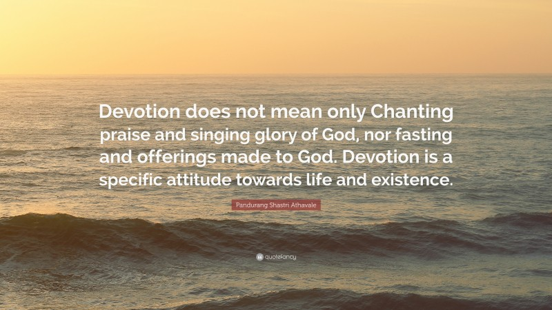 """Pandurang Shastri Athavale Quote: """"Devotion does not mean only Chanting praise and singing glory of God, nor fasting and offerings made to God. Devotion is a specific attitude towards life and existence."""""""
