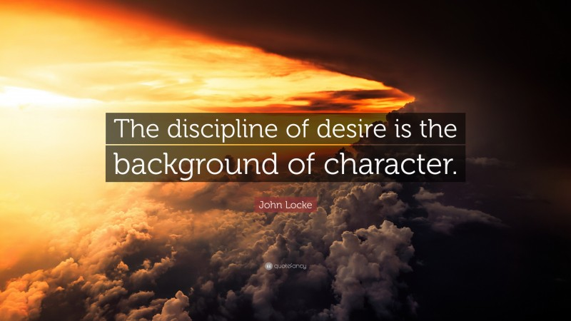"""John Locke Quote: """"The discipline of desire is the background of character."""""""