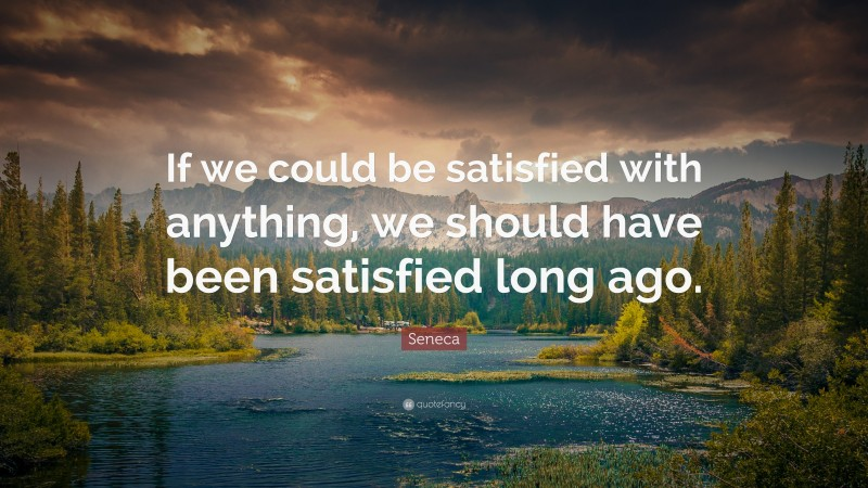 """Seneca Quote: """"If we could be satisfied with anything, we should have been satisfied long ago."""""""