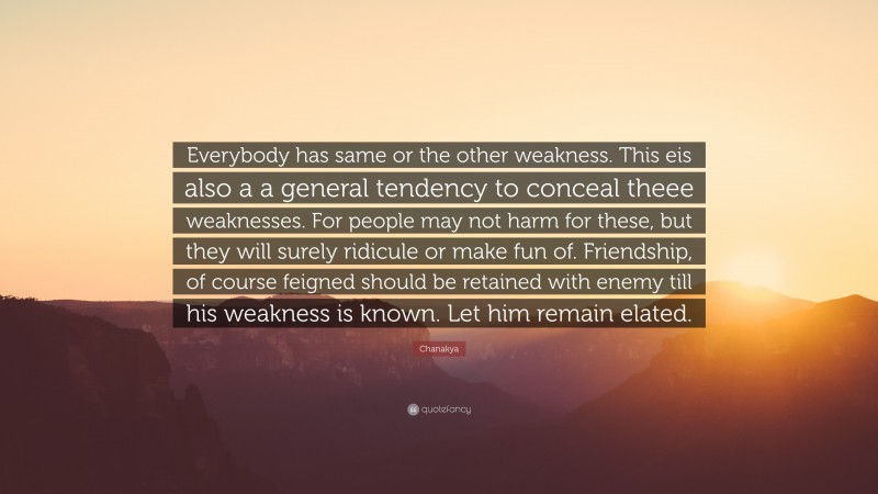 """Chanakya Quote: """"Everybody has same or the other weakness. This eis also a a general tendency to conceal theee weaknesses. For people may not harm for these, but they will surely ridicule or make fun of. Friendship, of course feigned should be retained with enemy till his weakness is known. Let him remain elated."""""""