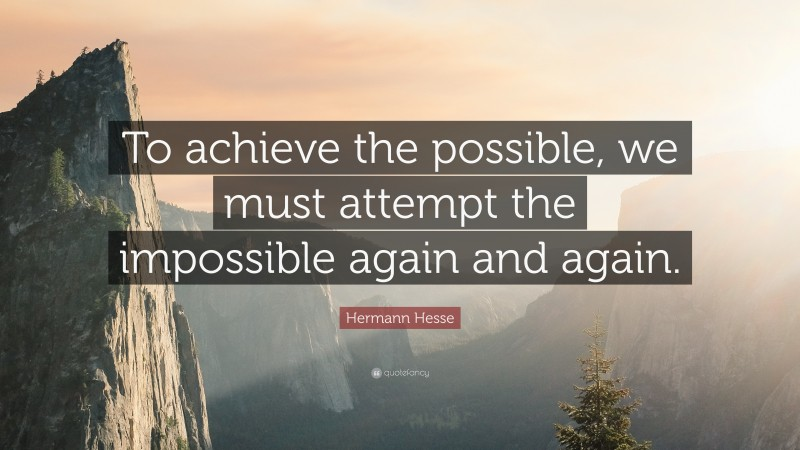 """Hermann Hesse Quote: """"To achieve the possible, we must attempt the impossible again and again."""""""