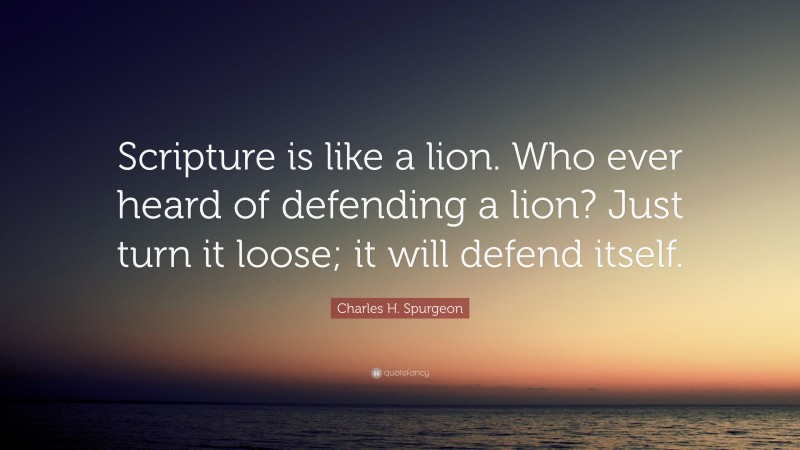 """Charles H. Spurgeon Quote: """"Scripture is like a lion. Who ever heard of defending a lion? Just turn it loose; it will defend itself."""""""