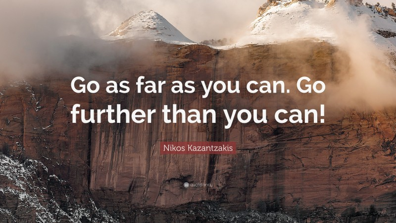 """Nikos Kazantzakis Quote: """"Go as far as you can. Go further than you can!"""""""