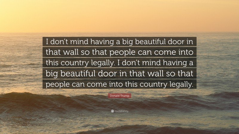 """Donald Trump Quote: """"I don't mind having a big beautiful door in that wall so that people can come into this country legally. I don't mind having a big beautiful door in that wall so that people can come into this country legally."""""""