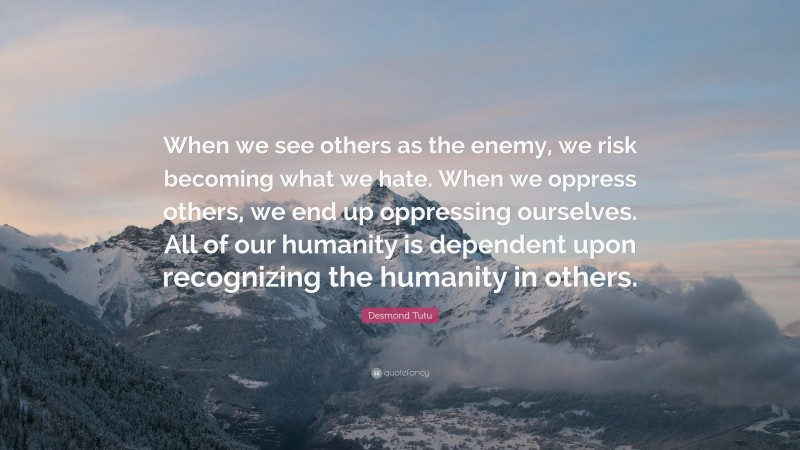 """Desmond Tutu Quote: """"When we see others as the enemy, we risk becoming what we hate. When we oppress others, we end up oppressing ourselves. All of our humanity is dependent upon recognizing the humanity in others."""""""