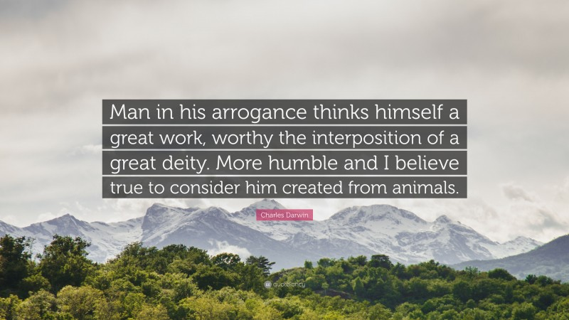 """Charles Darwin Quote: """"Man in his arrogance thinks himself a great work, worthy the interposition of a great deity. More humble and I believe true to consider him created from animals."""""""