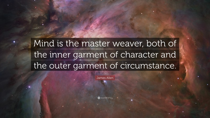 """James Allen Quote: """"Mind is the master weaver, both of the inner garment of character and the outer garment of circumstance."""""""