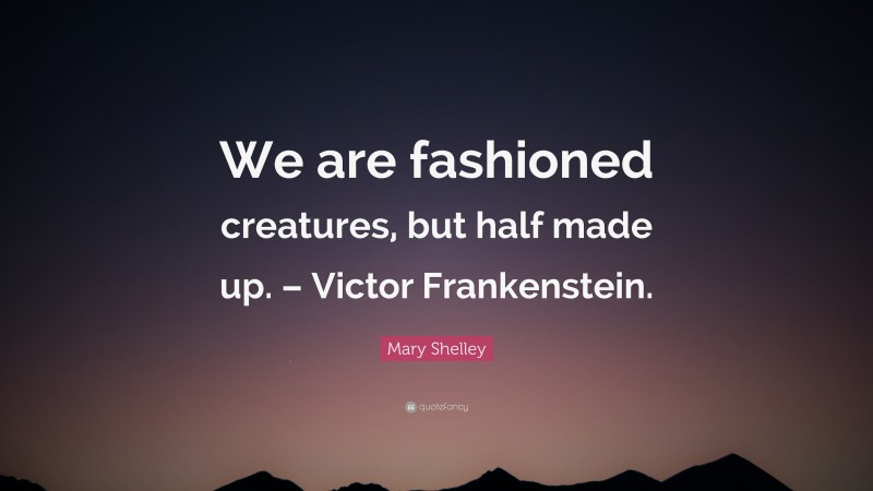 """Mary Shelley Quote: """"We are fashioned creatures, but half made up. – Victor Frankenstein."""""""